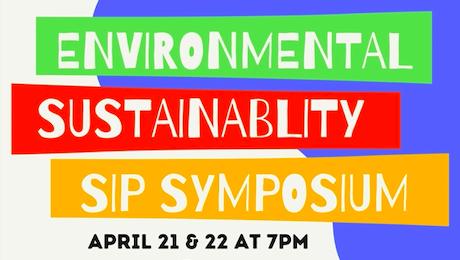 Bright colors reading: Environmental Sustainability SIP Symposium, April 21 & 22 at 7pm